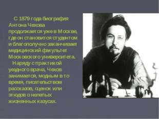 С 1879 года биография Антона Чехова продолжается уже в Москве, где он станов