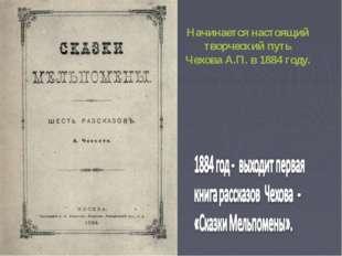 Начинается настоящий творческий путь Чехова А.П. в 1884 году.