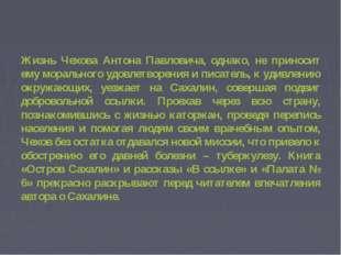 Жизнь Чехова Антона Павловича, однако, не приносит ему морального удовлетвор