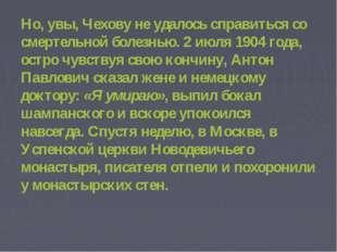 Но, увы, Чехову не удалось справиться со смертельной болезнью. 2 июля 1904 г
