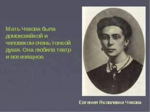Мать Чехова была домохозяйкой и человеком очень тонкой души. Она любила теат