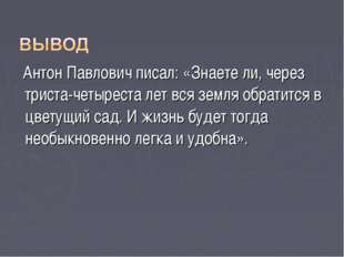 Антон Павлович писал: «Знаете ли, через триста-четыреста лет вся земля обрат