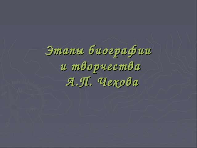 Этапы биографии и творчества А.П. Чехова