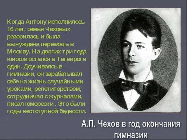 Когда Антону исполнилось 16 лет, семья Чеховых разорилась и была вынуждена п...