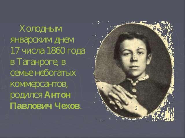 Холодным январским днем 17 числа 1860 года в Таганроге, в семье небогатых ко...