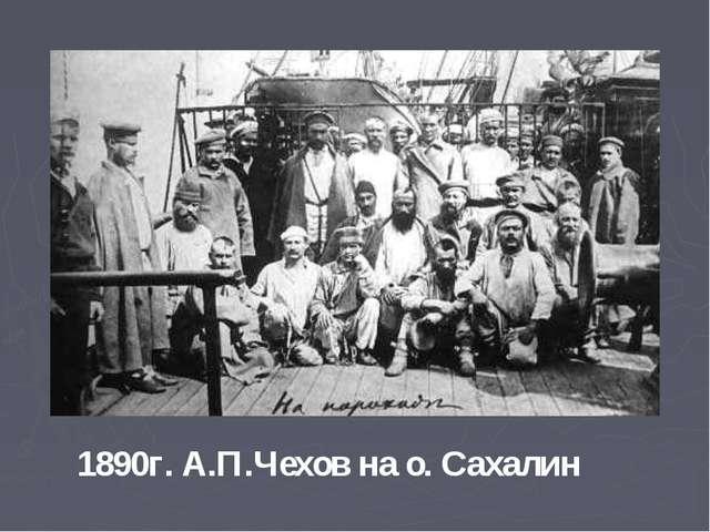 1890г. А.П.Чехов на о. Сахалин