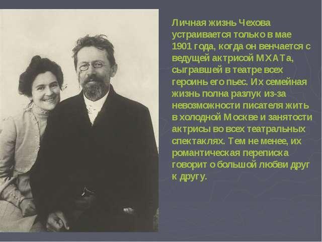 Личная жизнь Чехова устраивается только в мае 1901 года, когда он венчается...