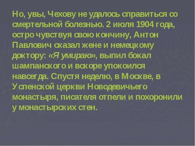 Но, увы, Чехову не удалось справиться со смертельной болезнью. 2 июля 1904 г...