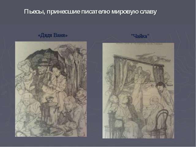 """Пьесы, принесшие писателю мировую славу """"Чайка"""" «Дядя Ваня»"""