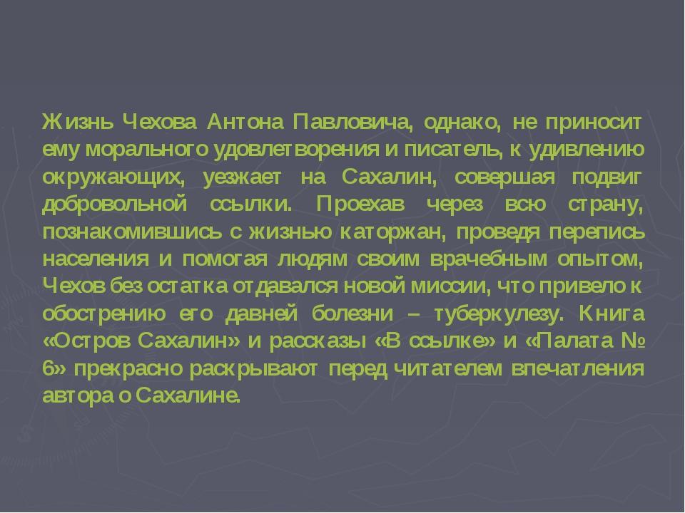 Жизнь Чехова Антона Павловича, однако, не приносит ему морального удовлетвор...