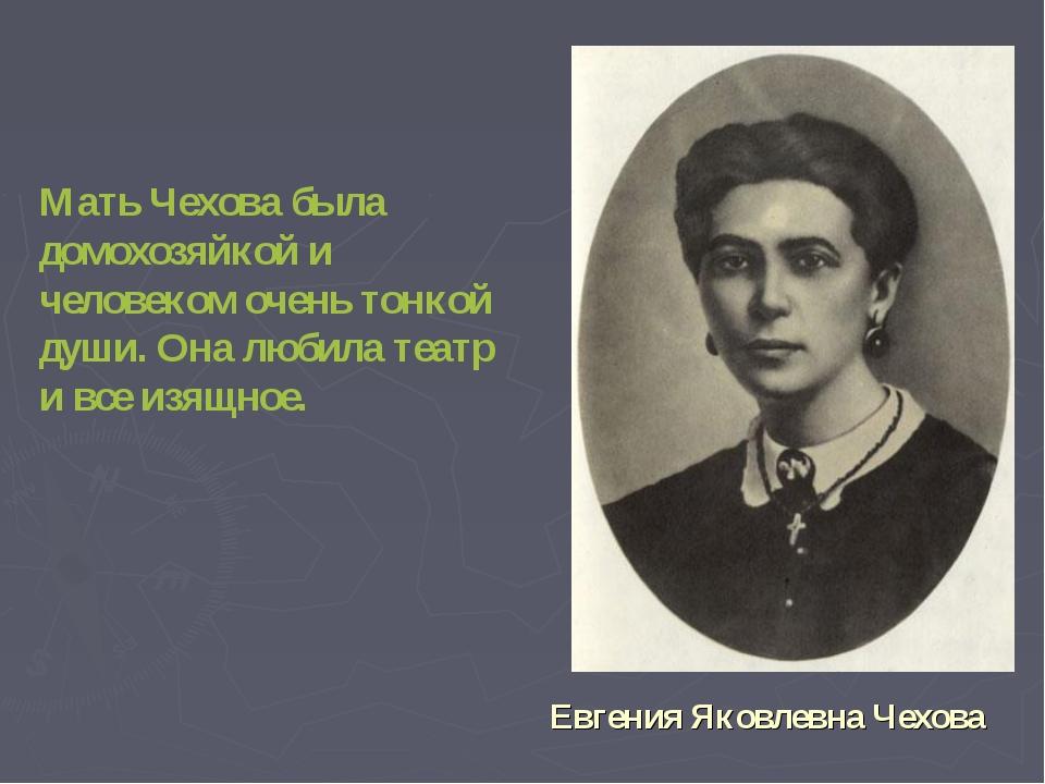 Мать Чехова была домохозяйкой и человеком очень тонкой души. Она любила теат...