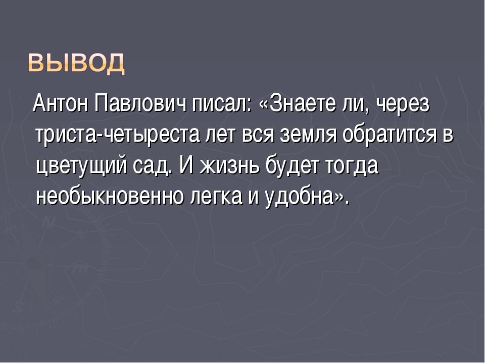 Антон Павлович писал: «Знаете ли, через триста-четыреста лет вся земля обрат...