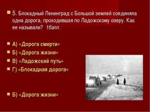 5. Блокадный Ленинград с Большой землей соединяла одна дорога, проходившая по
