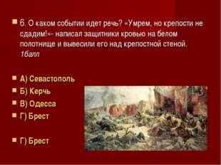6. О каком событии идет речь? «Умрем, но крепости не сдадим!»- написал защитн
