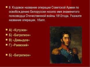 9. Кодовое название операции Советской Армии по освобождению Белоруссии носил