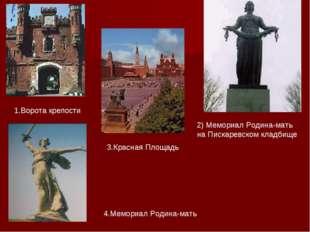 1.Ворота крепости 2) Мемориал Родина-мать на Пискаревском кладбище 3.Красная