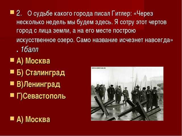 2. О судьбе какого города писал Гитлер: «Через несколько недель мы будем здес...