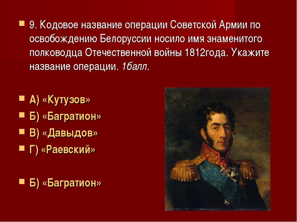 9. Кодовое название операции Советской Армии по освобождению Белоруссии носил...