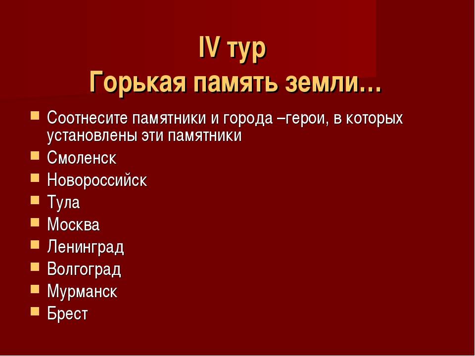 IV тур Горькая память земли… Соотнесите памятники и города –герои, в которых...