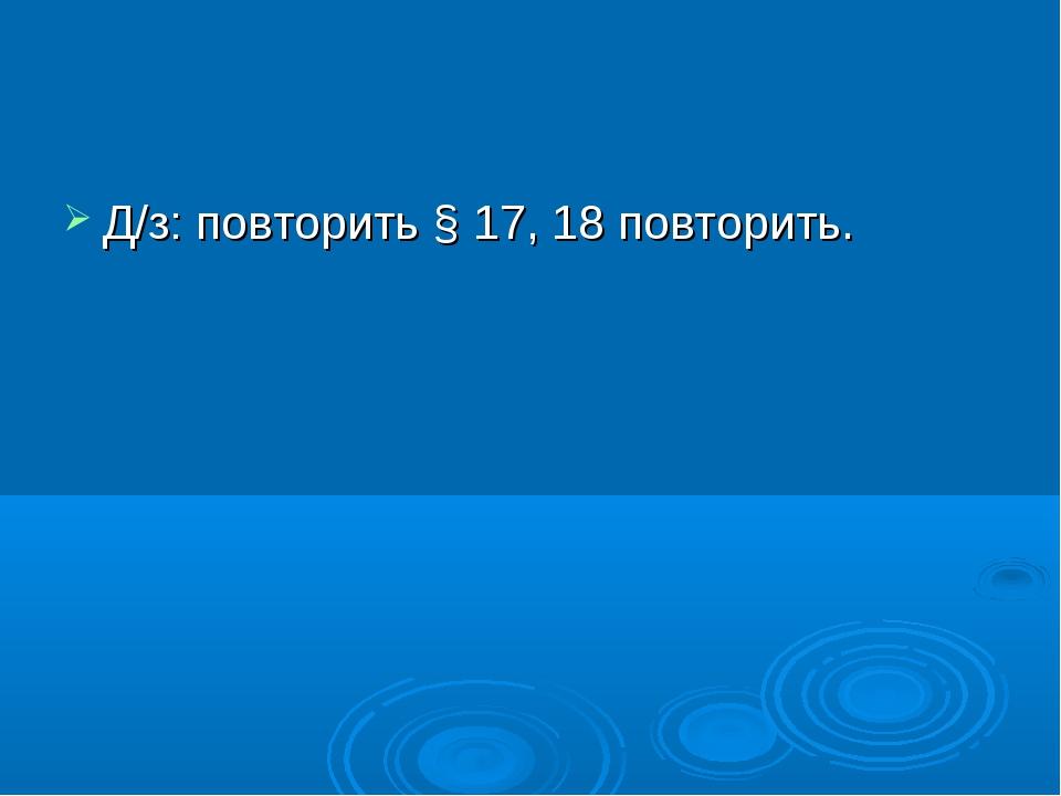 Д/з: повторить § 17, 18 повторить.