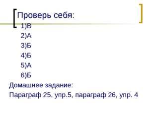 Проверь себя: 1)В 2)А 3)Б 4)Б 5)А 6)Б Домашнее задание: Параграф 25, упр.5, п