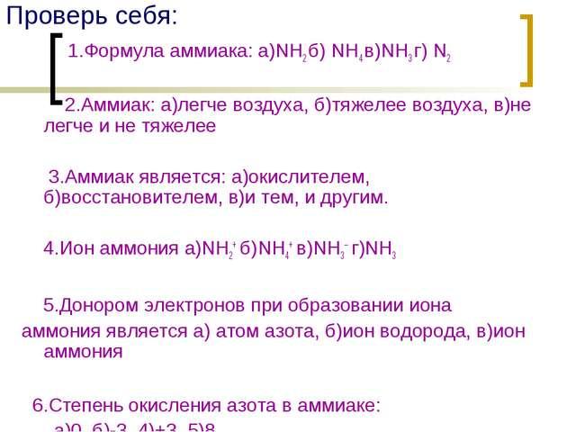 Проверь себя: 1.Формула аммиака: а)NH2 б) NH4 в)NH3 г) N2 2.Аммиак: а)легче в...