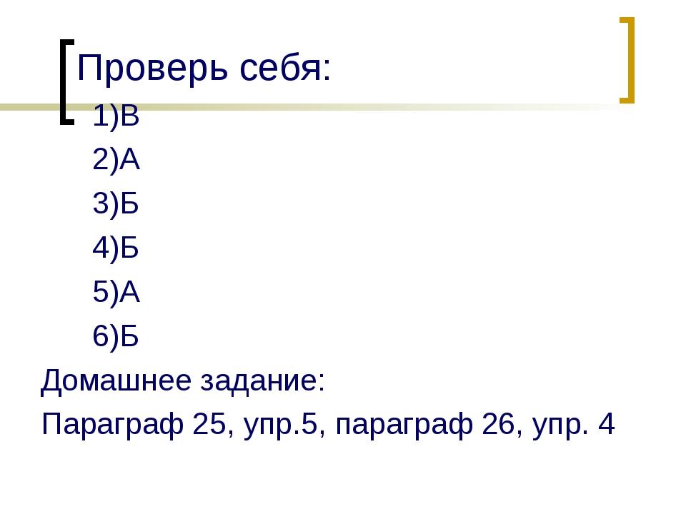 Проверь себя: 1)В 2)А 3)Б 4)Б 5)А 6)Б Домашнее задание: Параграф 25, упр.5, п...