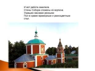 И вот работа закипела Стены Собора сложены из кирпича Украшен масками резными