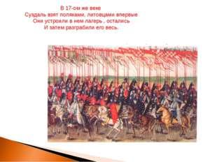 В 17-ом же веке Суздаль взят поляками, литовцами впервые Они устроили в нем л
