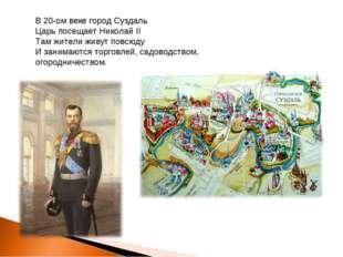 В 20-ом веке город Суздаль Царь посещает Николай II Там жители живут повсюду