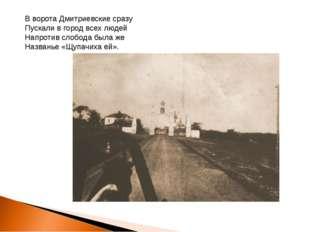В ворота Дмитриевские сразу Пускали в город всех людей Напротив слобода была