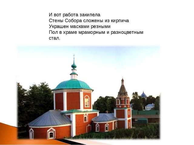 И вот работа закипела Стены Собора сложены из кирпича Украшен масками резными...