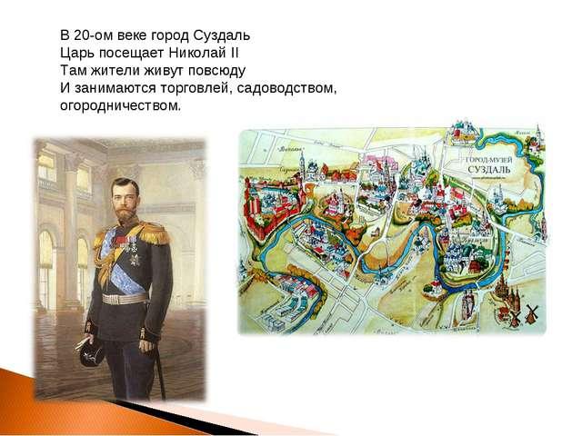 В 20-ом веке город Суздаль Царь посещает Николай II Там жители живут повсюду...
