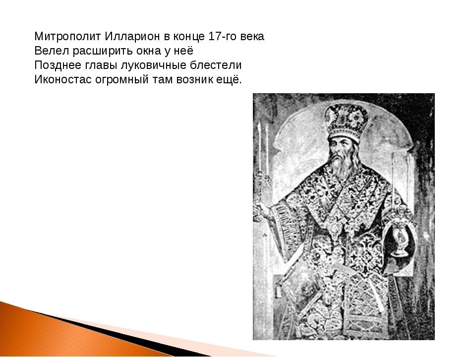 Митрополит Илларион в конце 17-го века Велел расширить окна у неё Позднее гла...