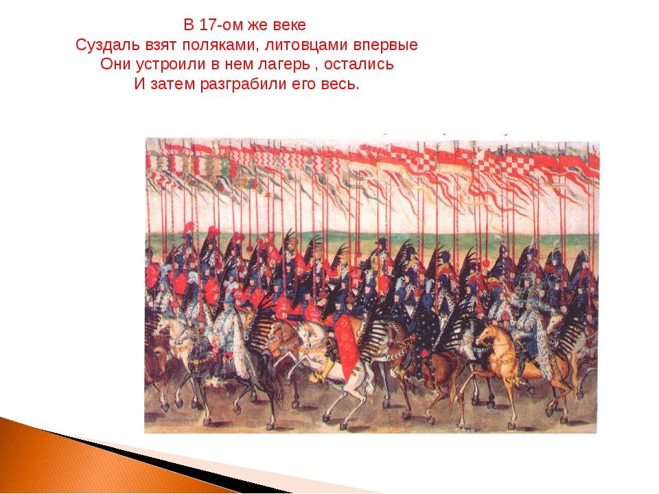 В 17-ом же веке Суздаль взят поляками, литовцами впервые Они устроили в нем л...
