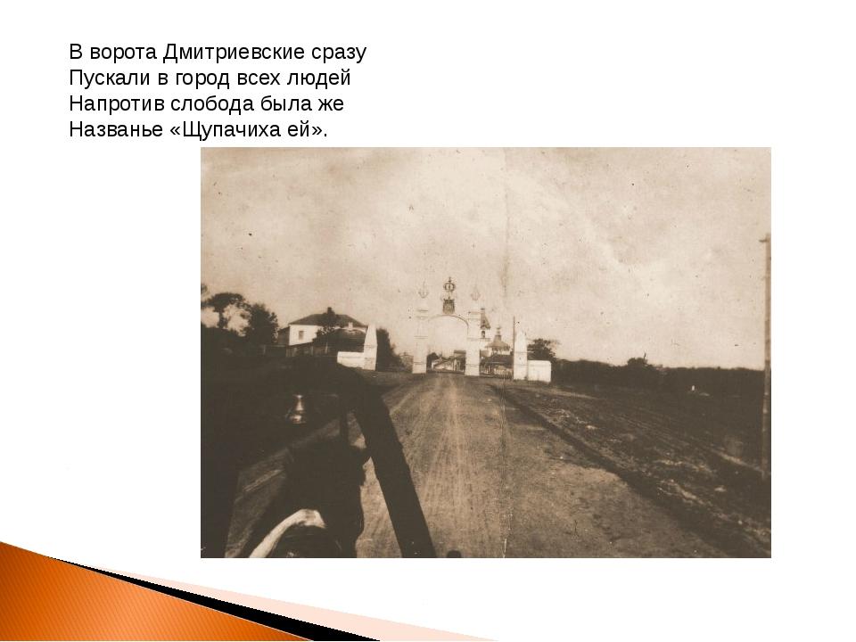 В ворота Дмитриевские сразу Пускали в город всех людей Напротив слобода была...