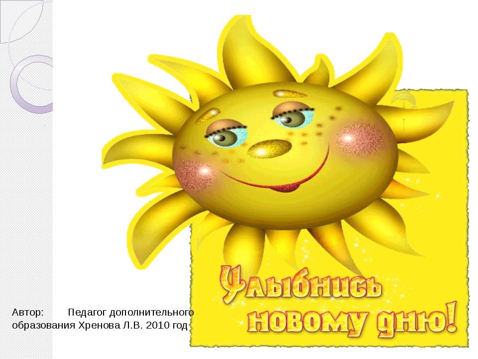 Автор: Педагог дополнительного образования Хренова Л.В. 2010 год