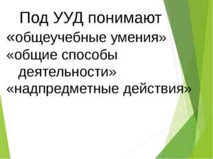 Под УУД понимают «общеучебные умения» «общие способы деятельности» «надпредм