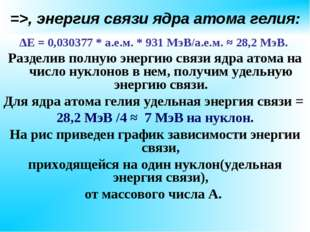 =>, энергия связи ядра атома гелия: ∆Е = 0,030377 * а.е.м. * 931 МэВ/а.е.м. ≈