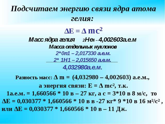 Подсчитаем энергию связи ядра атома гелия: ∆Е = ∆ mc² Масс ядра гелия 2Не4...