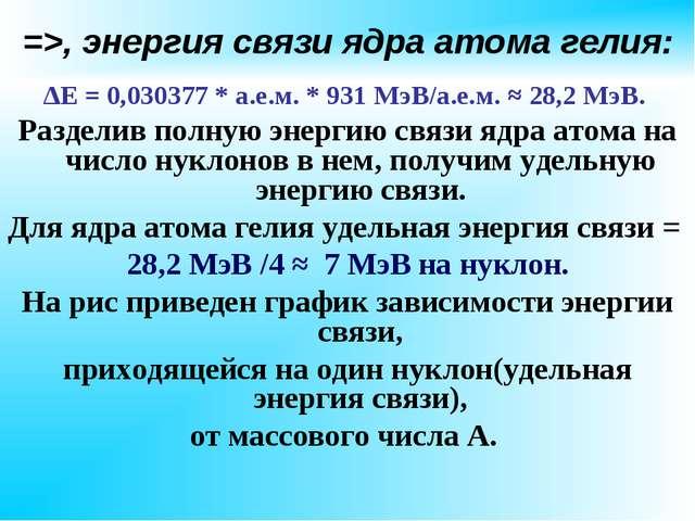 =>, энергия связи ядра атома гелия: ∆Е = 0,030377 * а.е.м. * 931 МэВ/а.е.м. ≈...