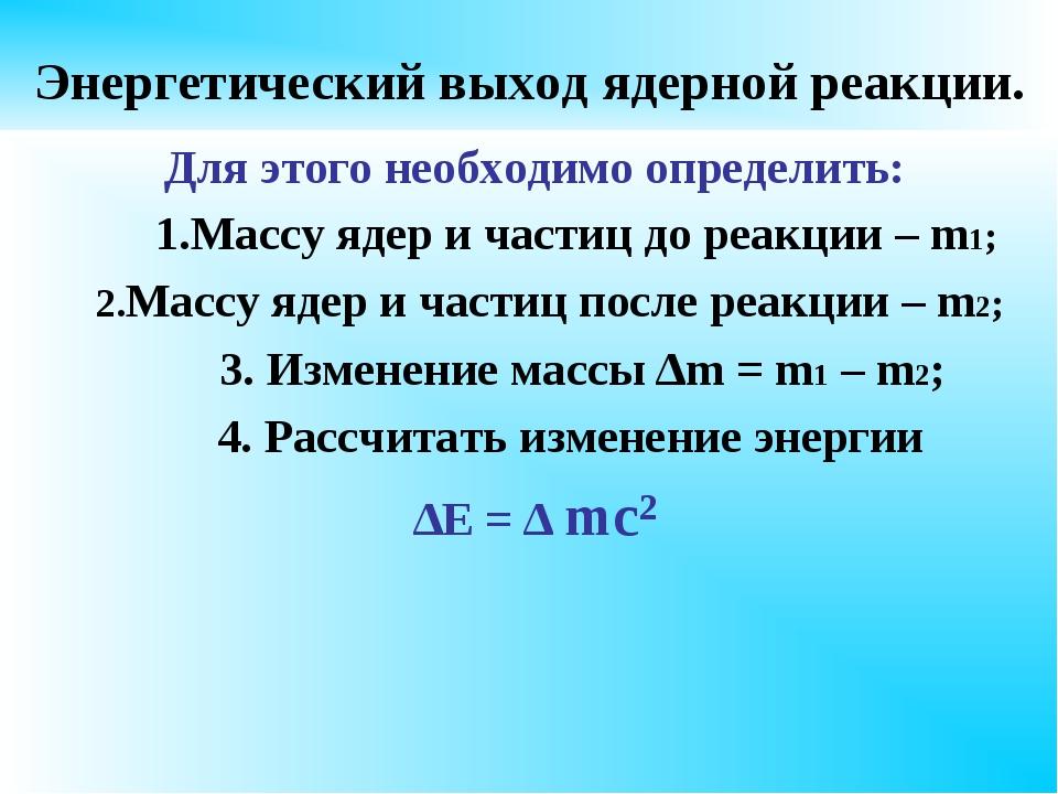 Энергетический выход ядерной реакции. Для этого необходимо определить: 1.Масс...
