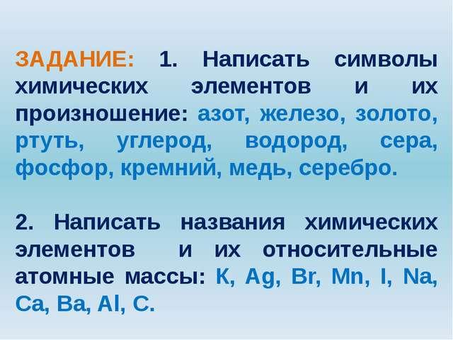 ЗАДАНИЕ: 1. Написать символы химических элементов и их произношение: азот, ж...