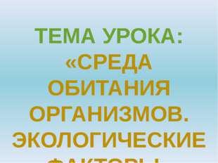 ТЕМА УРОКА: «СРЕДА ОБИТАНИЯ ОРГАНИЗМОВ. ЭКОЛОГИЧЕСКИЕ ФАКТОРЫ»