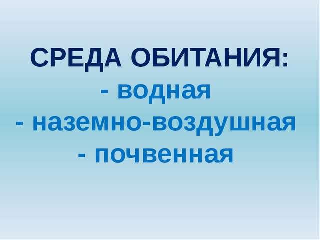 СРЕДА ОБИТАНИЯ: - водная - наземно-воздушная - почвенная