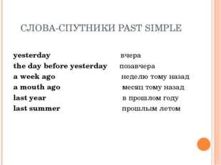 СЛОВА-СПУТНИКИ PAST SIMPLE yesterday вчера the day before yesterday позавчера