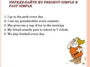 ПЕРЕДЕЛАЙТЕ ИЗ PRESENT SIMPLE В PAST SIMPLE 1. I go to the park every day. 2.