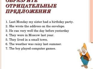 ОБРАЗУЙТЕ ОТРИЦАТЕЛЬНЫЕ ПРЕДЛОЖЕНИЯ 1. Last Monday my sister had a birthday p
