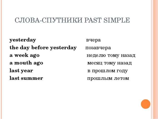 СЛОВА-СПУТНИКИ PAST SIMPLE yesterday вчера the day before yesterday позавчера...