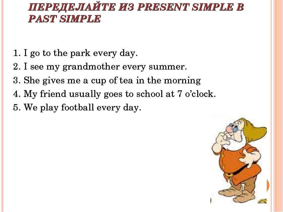 ПЕРЕДЕЛАЙТЕ ИЗ PRESENT SIMPLE В PAST SIMPLE 1. I go to the park every day. 2....